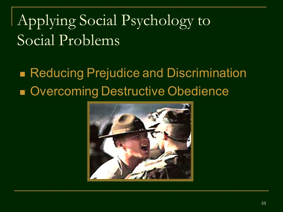 Applying Social Psychology to Social Problems Reducing Prejudice and Discrimination Overcoming Destructive Obedience 55
