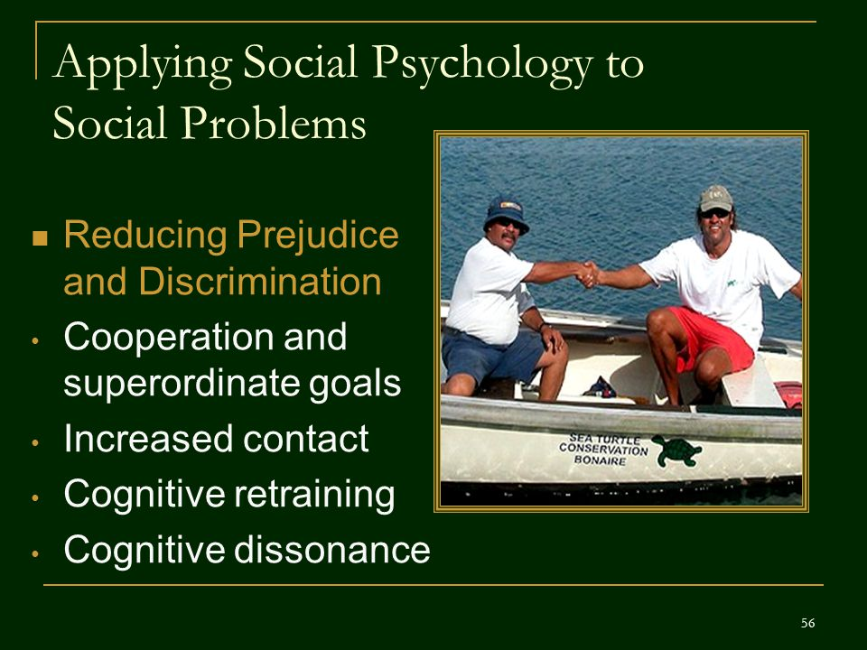 Applying Social Psychology to Social Problems Reducing Prejudice and Discrimination Cooperation and superordinate goals Increased contact Cognitive re
