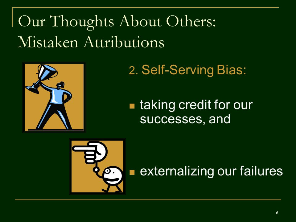 Our Thoughts About Others: Mistaken Attributions 2. Self-Serving Bias: taking credit for our successes, and externalizing our failures 6