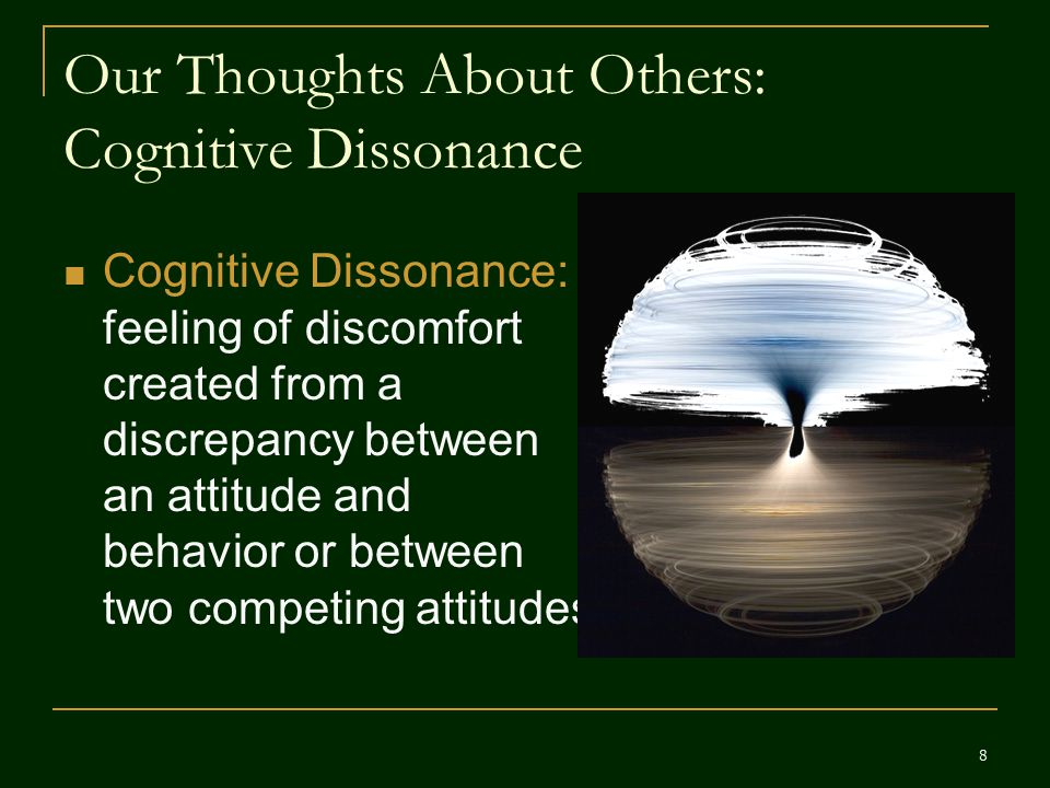 Our Thoughts About Others: Cognitive Dissonance Cognitive Dissonance: feeling of discomfort created from a discrepancy between an attitude and behavio