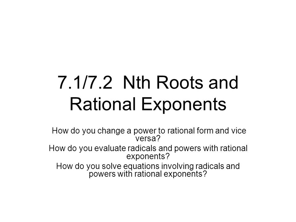 7.1/7.2 Nth Roots and Rational Exponents How do you change a power to rational form and vice versa.