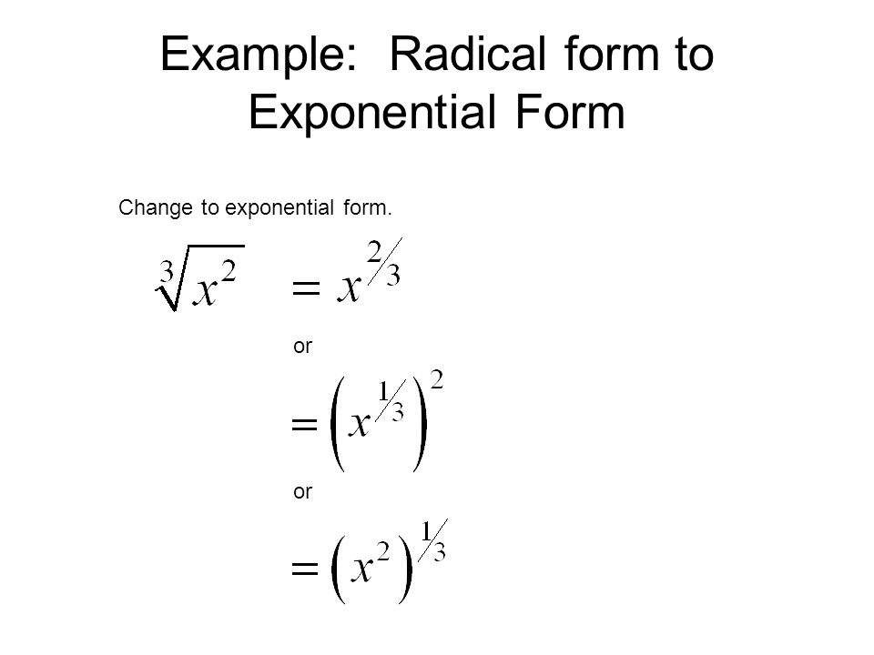 Example: Radical form to Exponential Form Change to exponential form. or