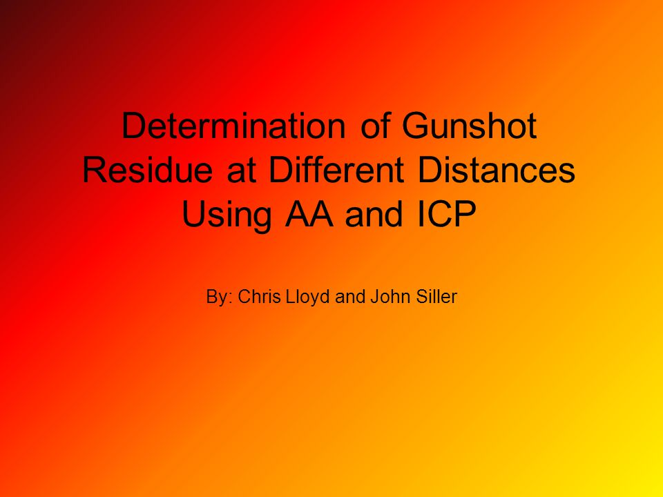 Determination of Gunshot Residue at Different Distances Using AA and ICP By: Chris Lloyd and John Siller