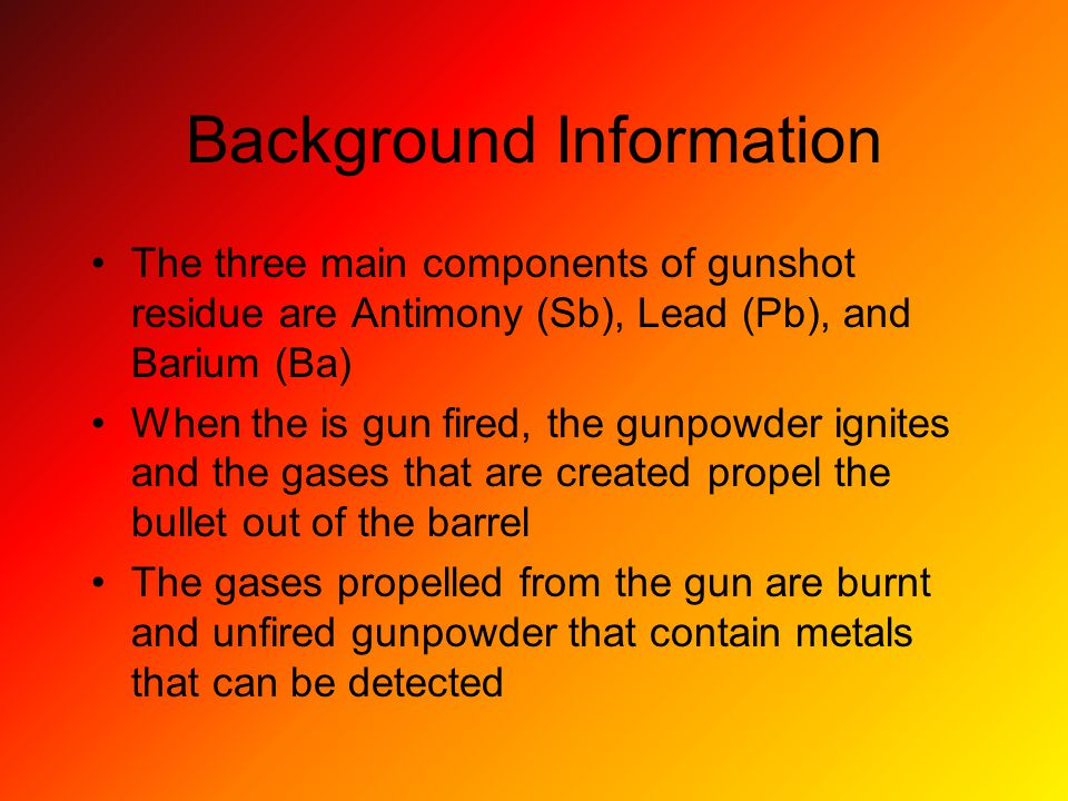 Background Information The three main components of gunshot residue are Antimony (Sb), Lead (Pb), and Barium (Ba) When the is gun fired, the gunpowder ignites and the gases that are created propel the bullet out of the barrel The gases propelled from the gun are burnt and unfired gunpowder that contain metals that can be detected