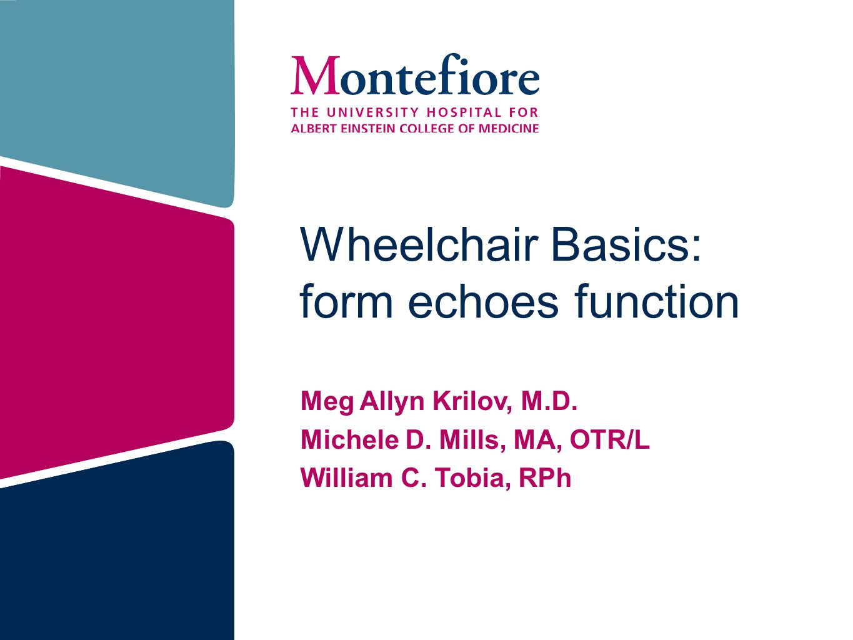 Wheelchair Basics: form echoes function Meg Allyn Krilov, M.D. Michele D. Mills, MA, OTR/L William C. Tobia, RPh