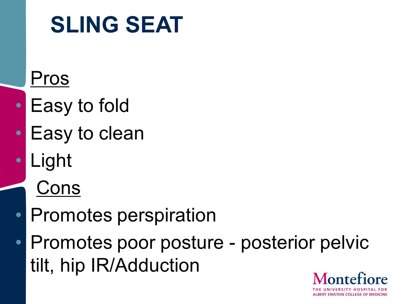 SLING SEAT Pros Easy to fold Easy to clean Light Cons Promotes perspiration Promotes poor posture - posterior pelvic tilt, hip IR/Adduction