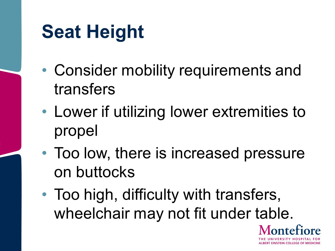 Seat Height Consider mobility requirements and transfers Lower if utilizing lower extremities to propel Too low, there is increased pressure on buttoc