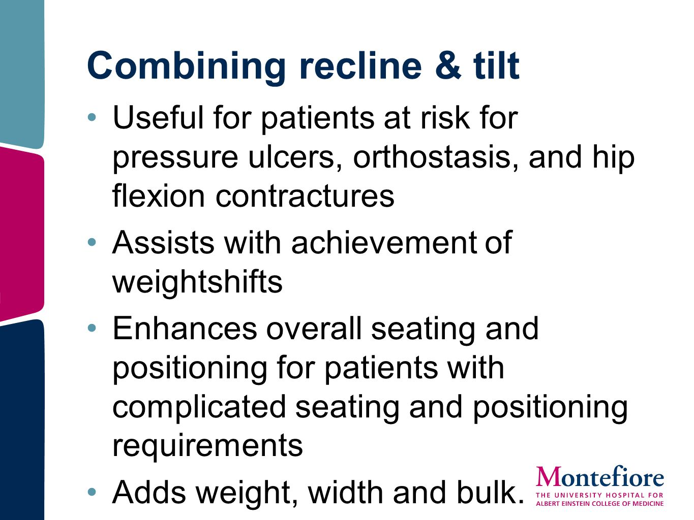 Combining recline & tilt Useful for patients at risk for pressure ulcers, orthostasis, and hip flexion contractures Assists with achievement of weight