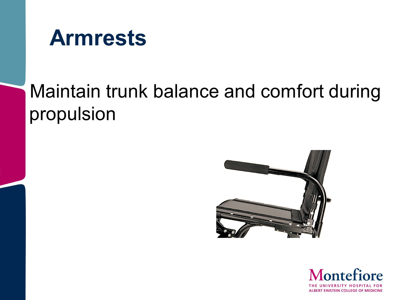 Armrests Maintain trunk balance and comfort during propulsion