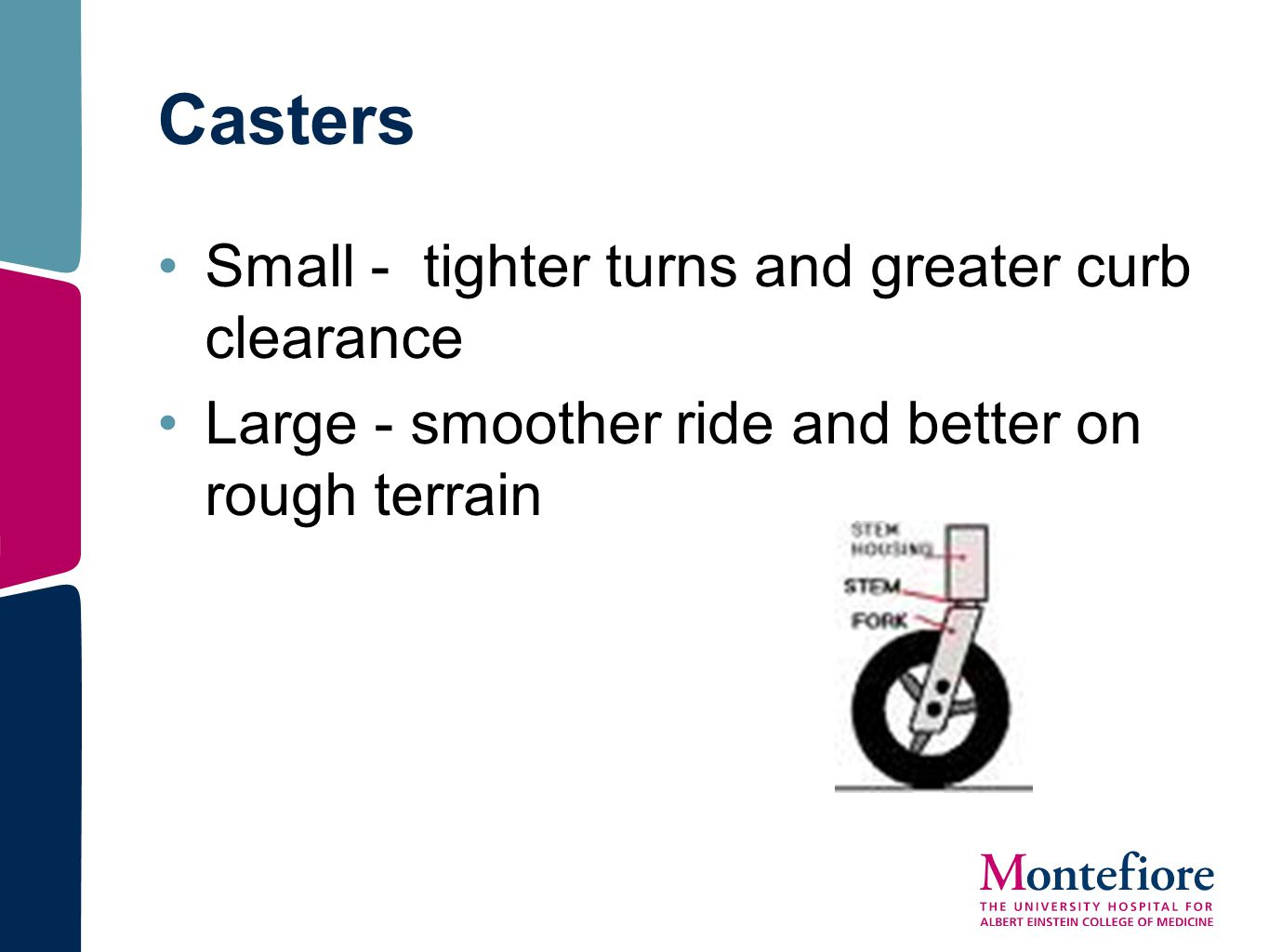 Casters Small - tighter turns and greater curb clearance Large - smoother ride and better on rough terrain