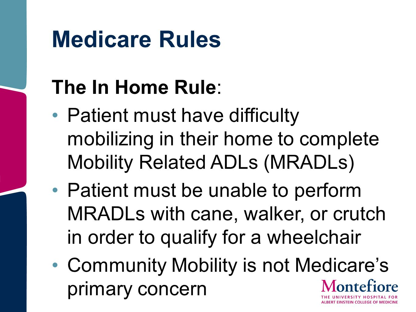 Medicare Rules The In Home Rule: Patient must have difficulty mobilizing in their home to complete Mobility Related ADLs (MRADLs) Patient must be unab