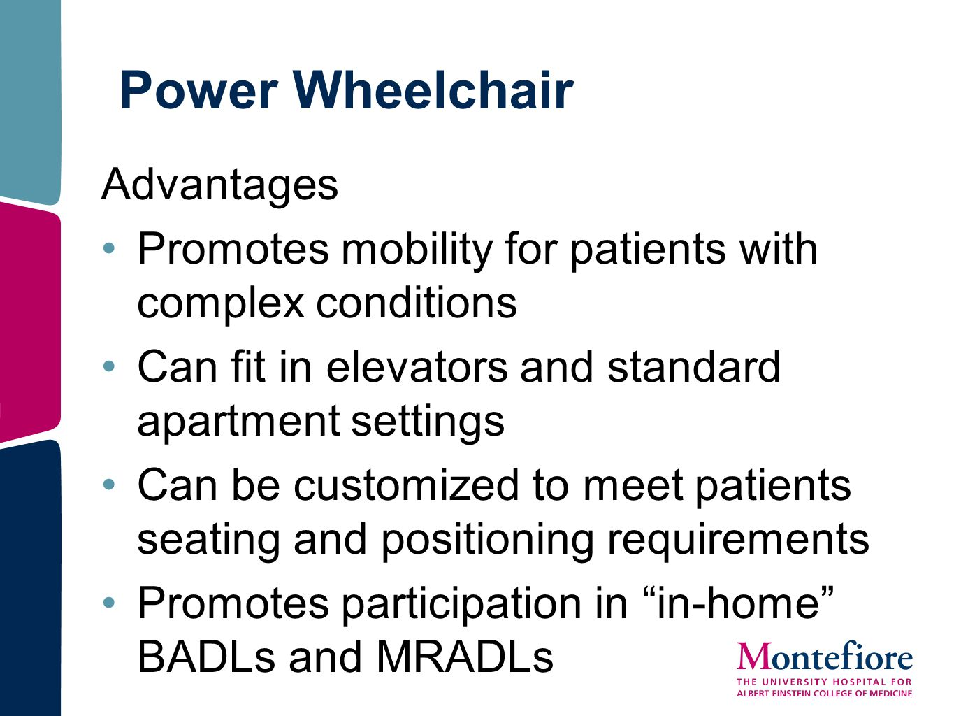 Power Wheelchair Advantages Promotes mobility for patients with complex conditions Can fit in elevators and standard apartment settings Can be customi