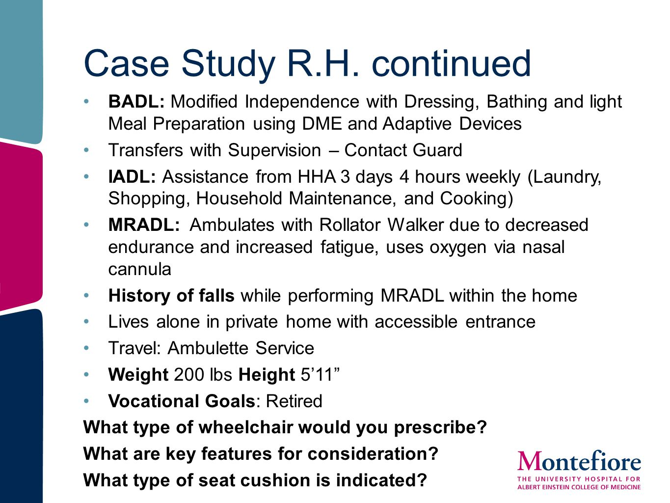 Case Study R.H. continued BADL: Modified Independence with Dressing, Bathing and light Meal Preparation using DME and Adaptive Devices Transfers with