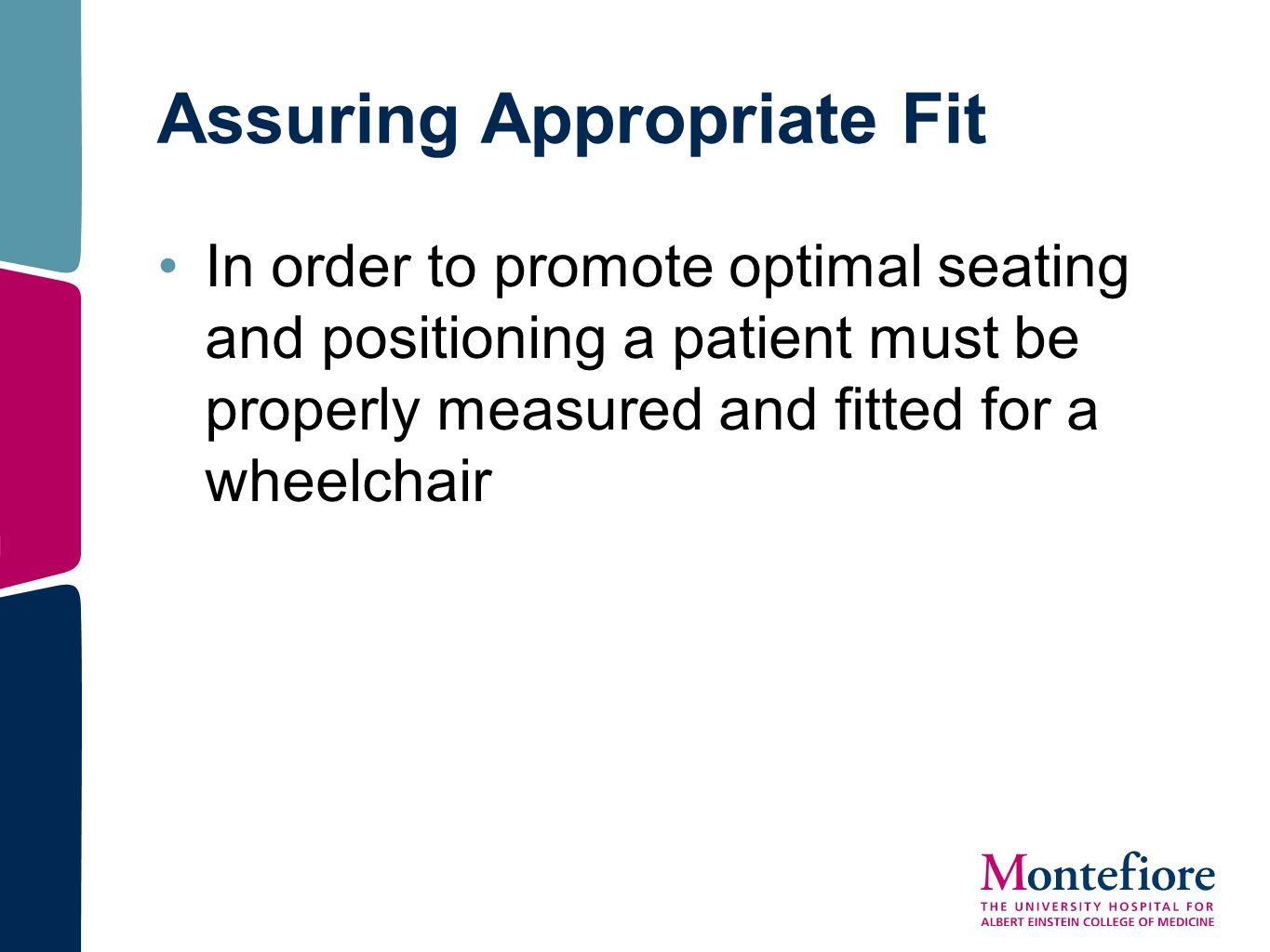 Assuring Appropriate Fit In order to promote optimal seating and positioning a patient must be properly measured and fitted for a wheelchair