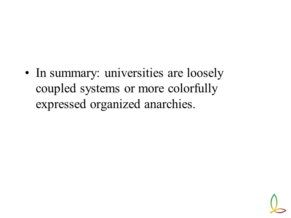 In summary: universities are loosely coupled systems or more colorfully expressed organized anarchies.