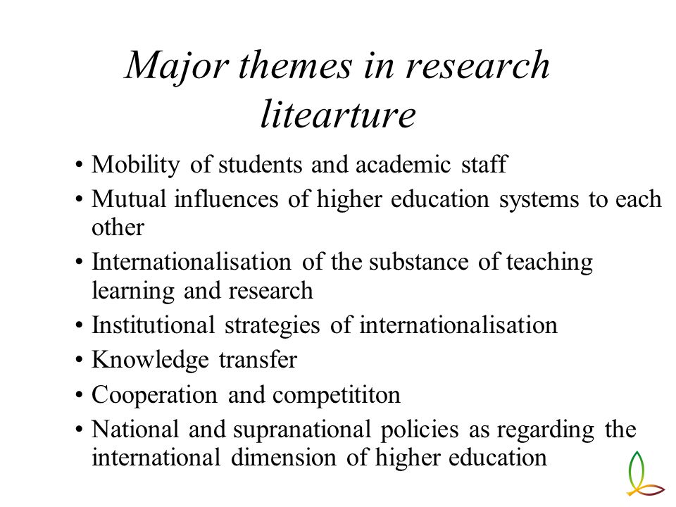 Major themes in research litearture Mobility of students and academic staff Mutual influences of higher education systems to each other Internationalisation of the substance of teaching learning and research Institutional strategies of internationalisation Knowledge transfer Cooperation and competititon National and supranational policies as regarding the international dimension of higher education