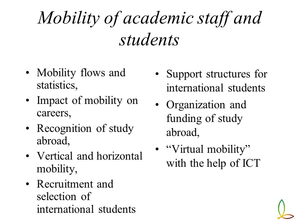 Mobility of academic staff and students Mobility flows and statistics, Impact of mobility on careers, Recognition of study abroad, Vertical and horizontal mobility, Recruitment and selection of international students Support structures for international students Organization and funding of study abroad, Virtual mobility with the help of ICT