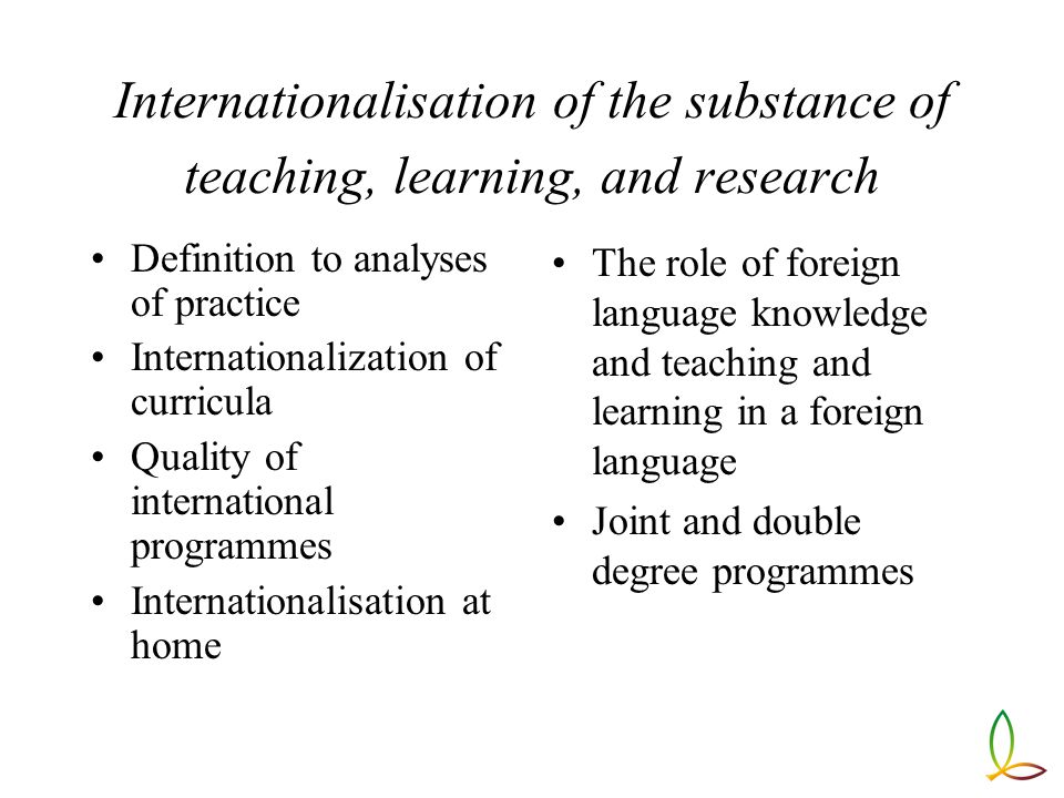Internationalisation of the substance of teaching, learning, and research Definition to analyses of practice Internationalization of curricula Quality of international programmes Internationalisation at home The role of foreign language knowledge and teaching and learning in a foreign language Joint and double degree programmes
