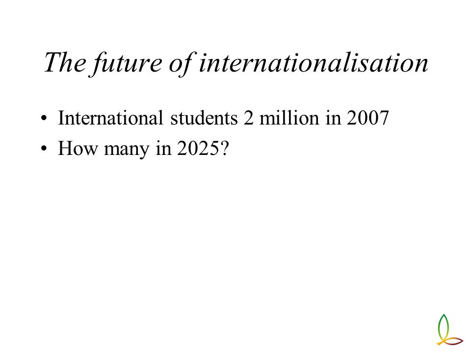The future of internationalisation International students 2 million in 2007 How many in 2025