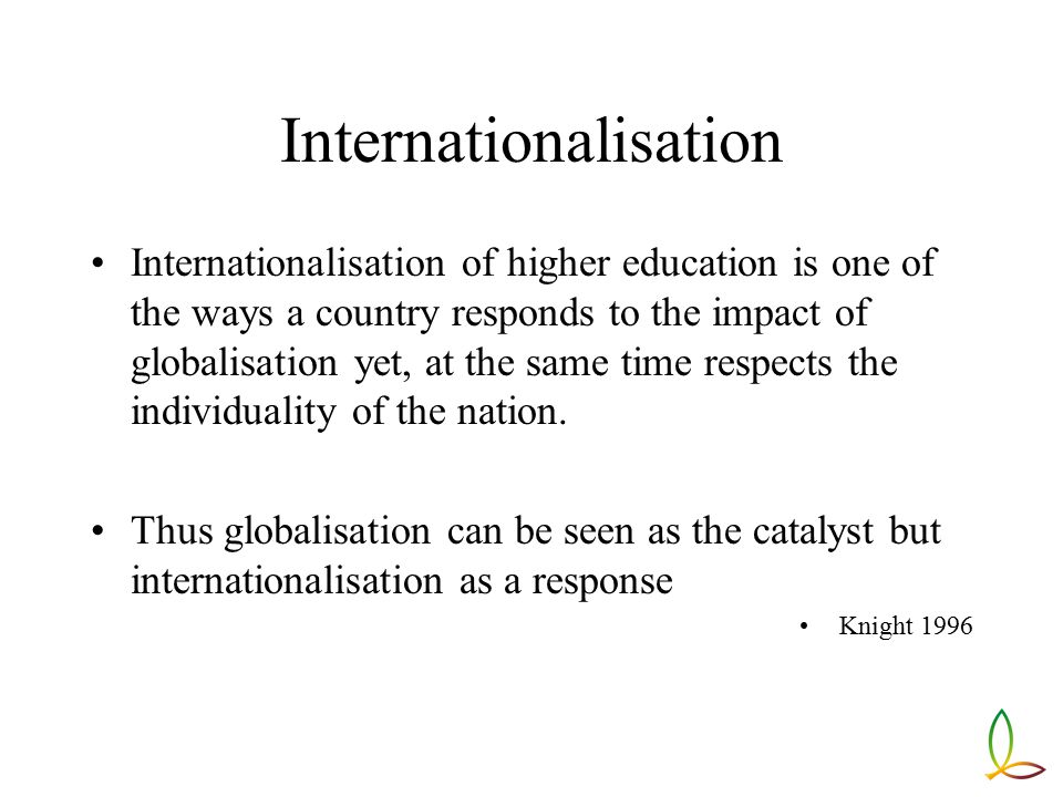 Internationalisation Internationalisation of higher education is one of the ways a country responds to the impact of globalisation yet, at the same time respects the individuality of the nation.