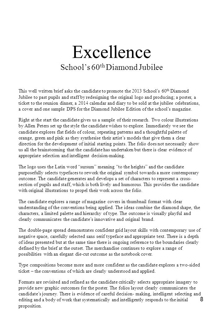 8 Excellence School's 60 th Diamond Jubilee This well written brief asks the candidate to promote the 2013 School's 60 th Diamond Jubilee to past pupils and staff by redesigning the original logo and producing; a poster, a ticket to the reunion dinner, a 2014 calendar and diary to be sold at the jubilee celebrations, a cover and one sample DPS for the Diamond Jubilee Edition of the school's magazine.