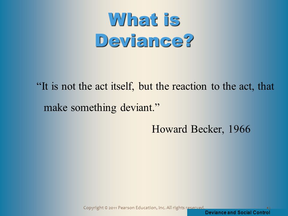 "Deviance and Social Control Copyright © 2011 Pearson Education, Inc. All rights reserved. ""It is not the act itself, but the reaction to the act, that"
