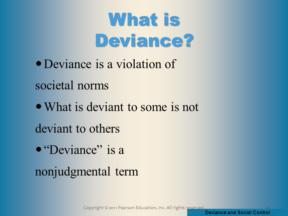 Deviance and Social Control Copyright © 2011 Pearson Education, Inc. All rights reserved. Deviance is a violation of societal norms What is deviant to