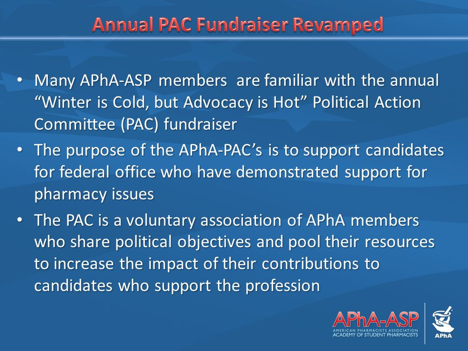 Many APhA-ASP members are familiar with the annual Winter is Cold, but Advocacy is Hot Political Action Committee (PAC) fundraiser Many APhA-ASP members are familiar with the annual Winter is Cold, but Advocacy is Hot Political Action Committee (PAC) fundraiser The purpose of the APhA-PAC's is to support candidates for federal office who have demonstrated support for pharmacy issues The purpose of the APhA-PAC's is to support candidates for federal office who have demonstrated support for pharmacy issues The PAC is a voluntary association of APhA members who share political objectives and pool their resources to increase the impact of their contributions to candidates who support the profession The PAC is a voluntary association of APhA members who share political objectives and pool their resources to increase the impact of their contributions to candidates who support the profession