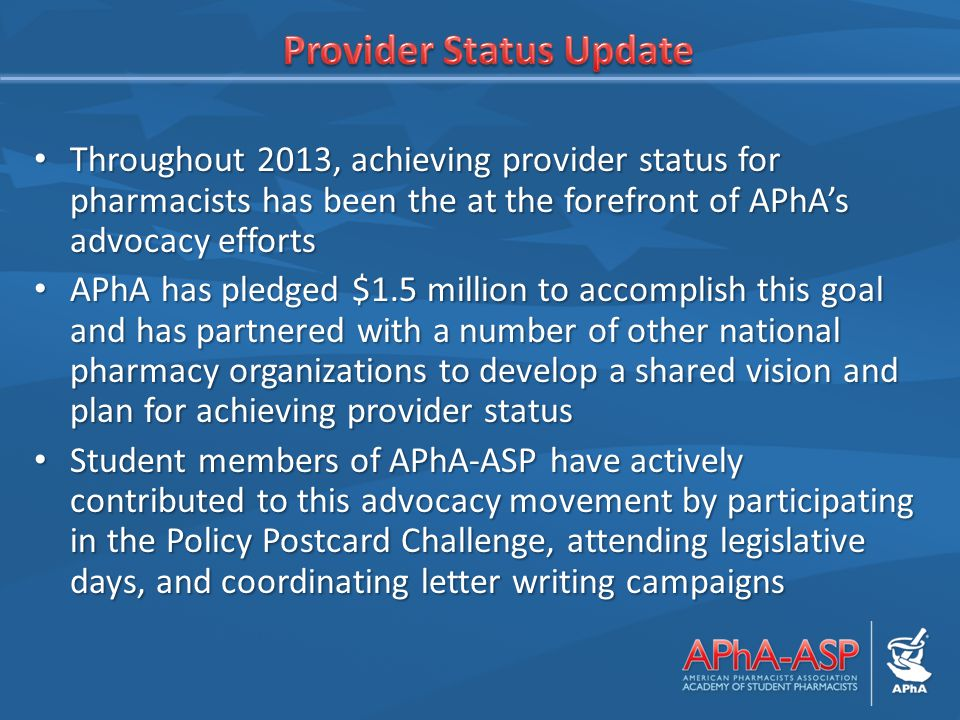 Throughout 2013, achieving provider status for pharmacists has been the at the forefront of APhA's advocacy efforts Throughout 2013, achieving provider status for pharmacists has been the at the forefront of APhA's advocacy efforts APhA has pledged $1.5 million to accomplish this goal and has partnered with a number of other national pharmacy organizations to develop a shared vision and plan for achieving provider status APhA has pledged $1.5 million to accomplish this goal and has partnered with a number of other national pharmacy organizations to develop a shared vision and plan for achieving provider status Student members of APhA-ASP have actively contributed to this advocacy movement by participating in the Policy Postcard Challenge, attending legislative days, and coordinating letter writing campaigns Student members of APhA-ASP have actively contributed to this advocacy movement by participating in the Policy Postcard Challenge, attending legislative days, and coordinating letter writing campaigns