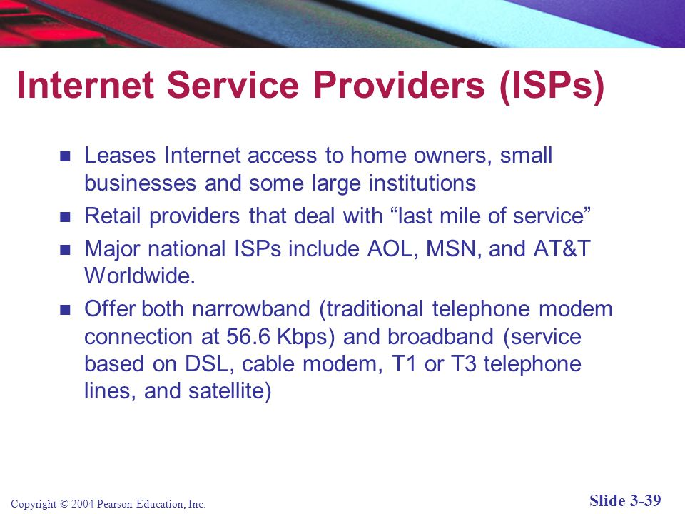 Copyright © 2004 Pearson Education, Inc. Slide 3-39 Internet Service Providers (ISPs) Leases Internet access to home owners, small businesses and some