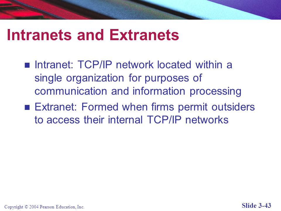 Copyright © 2004 Pearson Education, Inc. Slide 3-43 Intranets and Extranets Intranet: TCP/IP network located within a single organization for purposes