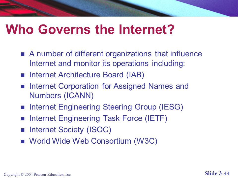 Copyright © 2004 Pearson Education, Inc. Slide 3-44 Who Governs the Internet? A number of different organizations that influence Internet and monitor