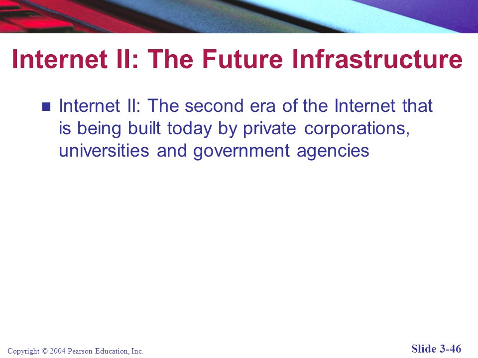 Copyright © 2004 Pearson Education, Inc. Slide 3-46 Internet II: The Future Infrastructure Internet II: The second era of the Internet that is being b
