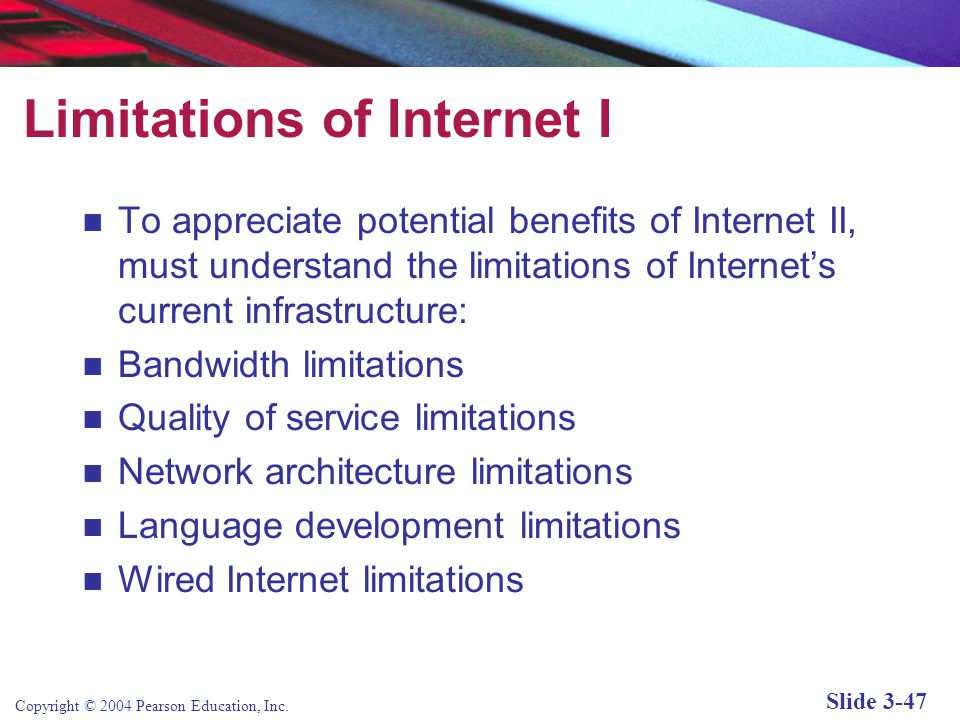 Copyright © 2004 Pearson Education, Inc. Slide 3-47 Limitations of Internet I To appreciate potential benefits of Internet II, must understand the lim