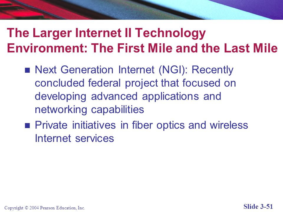 Copyright © 2004 Pearson Education, Inc. Slide 3-51 The Larger Internet II Technology Environment: The First Mile and the Last Mile Next Generation In