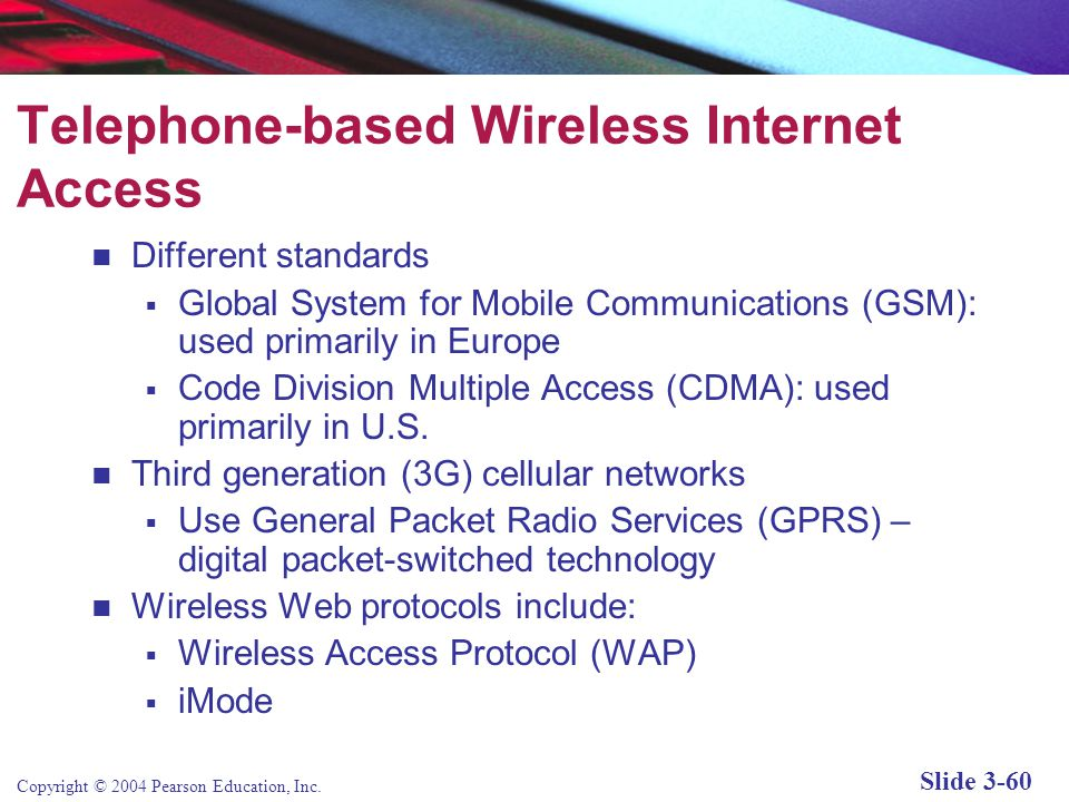 Copyright © 2004 Pearson Education, Inc. Slide 3-60 Telephone-based Wireless Internet Access Different standards  Global System for Mobile Communicat