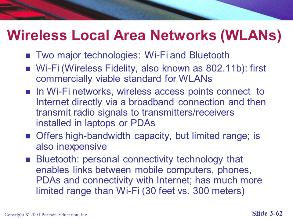 Copyright © 2004 Pearson Education, Inc. Slide 3-62 Wireless Local Area Networks (WLANs) Two major technologies: Wi-Fi and Bluetooth Wi-Fi (Wireless F