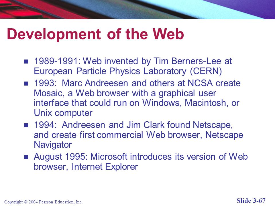 Copyright © 2004 Pearson Education, Inc. Slide 3-67 Development of the Web 1989-1991: Web invented by Tim Berners-Lee at European Particle Physics Lab