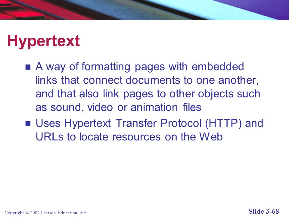 Copyright © 2004 Pearson Education, Inc. Slide 3-68 Hypertext A way of formatting pages with embedded links that connect documents to one another, and