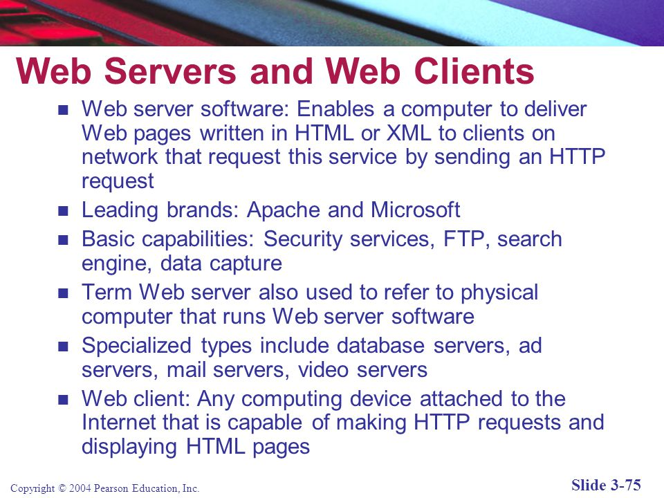 Copyright © 2004 Pearson Education, Inc. Slide 3-75 Web Servers and Web Clients Web server software: Enables a computer to deliver Web pages written i
