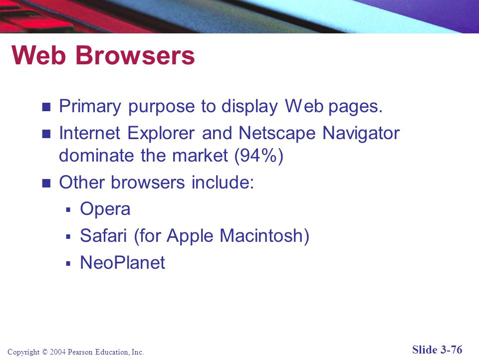 Copyright © 2004 Pearson Education, Inc. Slide 3-76 Web Browsers Primary purpose to display Web pages. Internet Explorer and Netscape Navigator domina