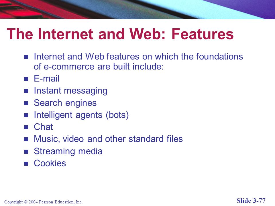 Copyright © 2004 Pearson Education, Inc. Slide 3-77 The Internet and Web: Features Internet and Web features on which the foundations of e-commerce ar