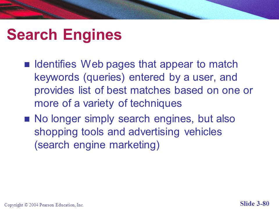 Copyright © 2004 Pearson Education, Inc. Slide 3-80 Search Engines Identifies Web pages that appear to match keywords (queries) entered by a user, and