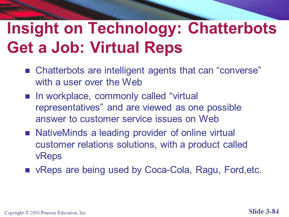 Copyright © 2004 Pearson Education, Inc. Slide 3-84 Insight on Technology: Chatterbots Get a Job: Virtual Reps Chatterbots are intelligent agents that