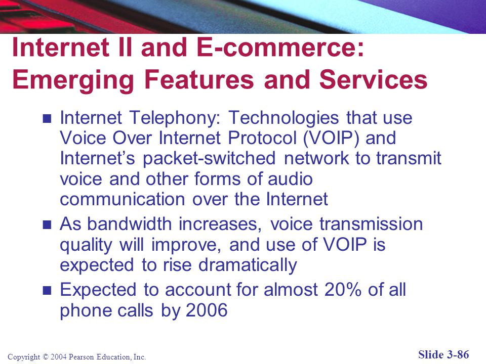 Copyright © 2004 Pearson Education, Inc. Slide 3-86 Internet II and E-commerce: Emerging Features and Services Internet Telephony: Technologies that u
