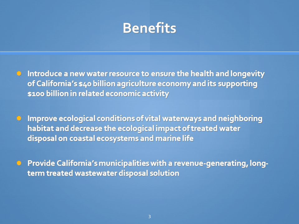 3 Benefits Introduce a new water resource to ensure the health and longevity of California's $40 billion agriculture economy and its supporting $100 billion in related economic activity Introduce a new water resource to ensure the health and longevity of California's $40 billion agriculture economy and its supporting $100 billion in related economic activity Improve ecological conditions of vital waterways and neighboring habitat and decrease the ecological impact of treated water disposal on coastal ecosystems and marine life Improve ecological conditions of vital waterways and neighboring habitat and decrease the ecological impact of treated water disposal on coastal ecosystems and marine life Provide California's municipalities with a revenue-generating, long- term treated wastewater disposal solution Provide California's municipalities with a revenue-generating, long- term treated wastewater disposal solution