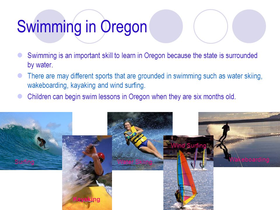 Swimming in Oregon Swimming is an important skill to learn in Oregon because the state is surrounded by water.
