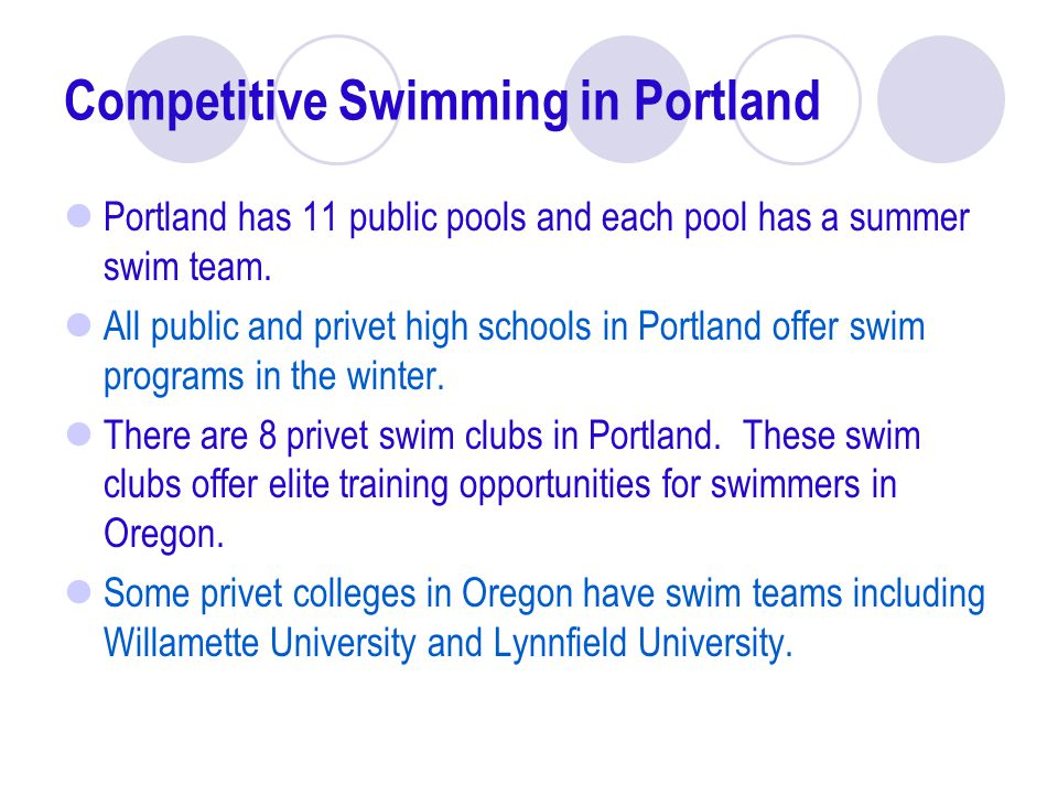Competitive Swimming in Portland Portland has 11 public pools and each pool has a summer swim team. All public and privet high schools in Portland off