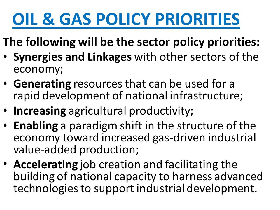 OIL & GAS POLICY PRIORITIES The following will be the sector policy priorities: Synergies and Linkages with other sectors of the economy; Generating resources that can be used for a rapid development of national infrastructure; Increasing agricultural productivity; Enabling a paradigm shift in the structure of the economy toward increased gas-driven industrial value-added production; Accelerating job creation and facilitating the building of national capacity to harness advanced technologies to support industrial development.