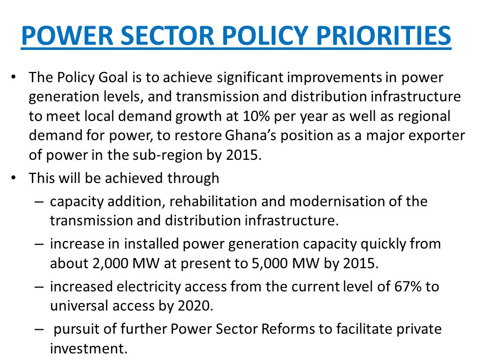 POWER SECTOR POLICY PRIORITIES The Policy Goal is to achieve significant improvements in power generation levels, and transmission and distribution infrastructure to meet local demand growth at 10% per year as well as regional demand for power, to restore Ghana's position as a major exporter of power in the sub-region by 2015.